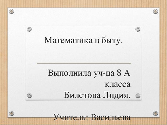 Математика в быту. Выполнила уч-ца 8 А класса Билетова Лидия. Учитель: Василь...