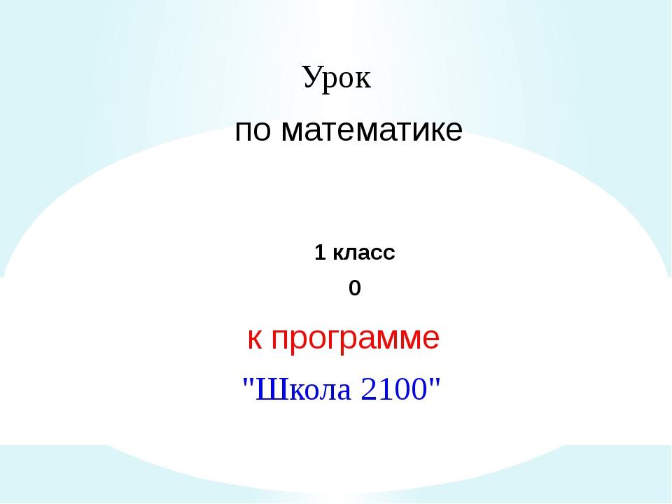 """Урок по математике 1 класс 0 к программе """"Школа 2100"""""""
