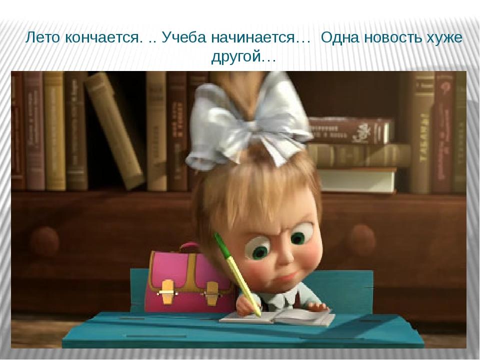 Лето кончается. .. Учеба начинается… Одна новость хуже другой…