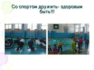 Со спортом дружить- здоровым быть!!!