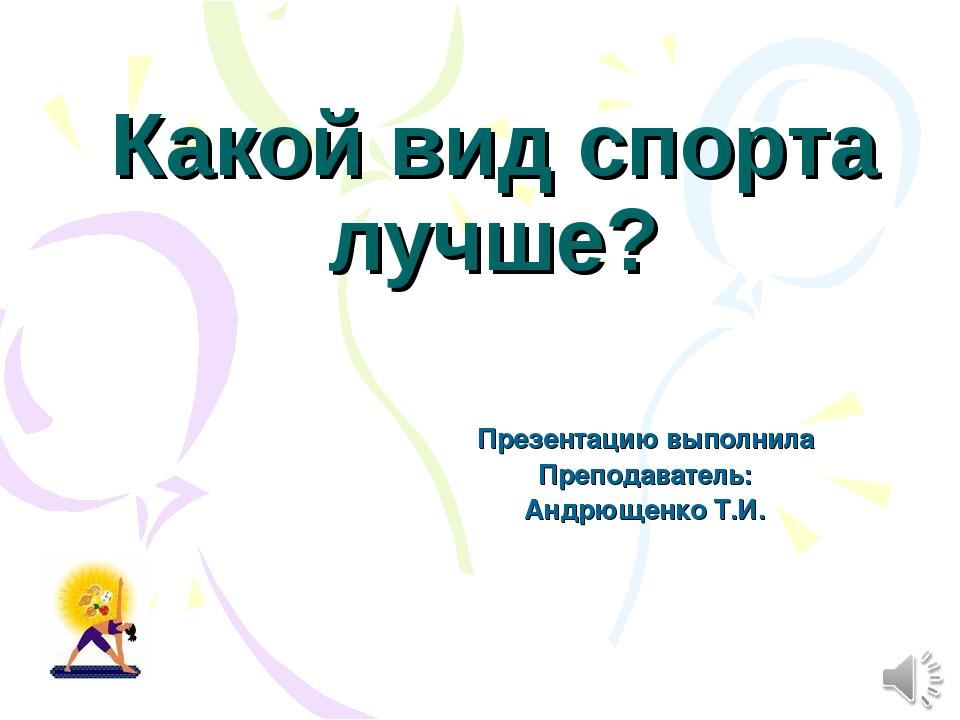 Какой вид спорта лучше? Презентацию выполнила Преподаватель: Андрющенко Т.И.