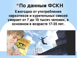 По данным ФСКН Ежегодно от употребления наркотиков и курительных смесей умира