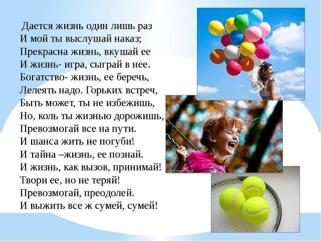 Дается жизнь один лишь раз И мой ты выслушай наказ; Прекрасна жизнь, вкушай...