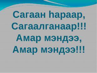 Сагаан hараар, Сагаалганаар!!! Амар мэндээ, Амар мэндээ!!!