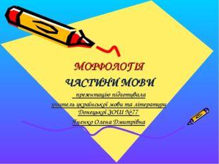 МОРФОЛОГІЯ ЧАСТИНИ МОВИ презентацію підготувала учитель української мови та