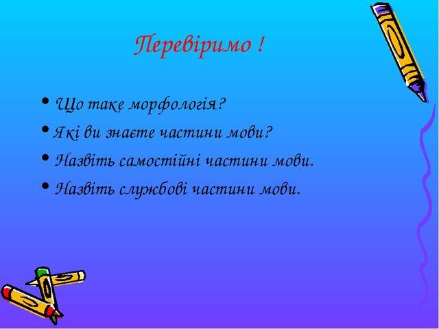 Перевіримо ! Що таке морфологія? Які ви знаєте частини мови? Назвіть самостій...