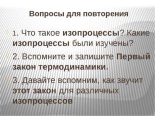 Вопросы для повторения 1. Что такое изопроцессы? Какие изопроцессы были изуче