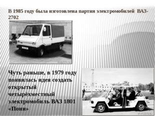В 1985 году была изготовлена партия электромобилей ВАЗ-2702 Чуть раньше, в 19