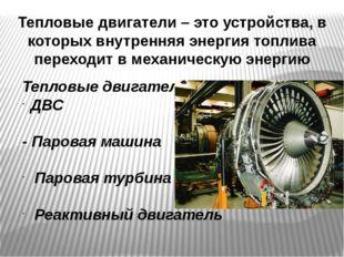 Тепловые двигатели – это устройства, в которых внутренняя энергия топлива пер