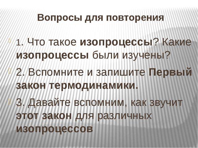 Вопросы для повторения 1. Что такое изопроцессы? Какие изопроцессы были изуче...
