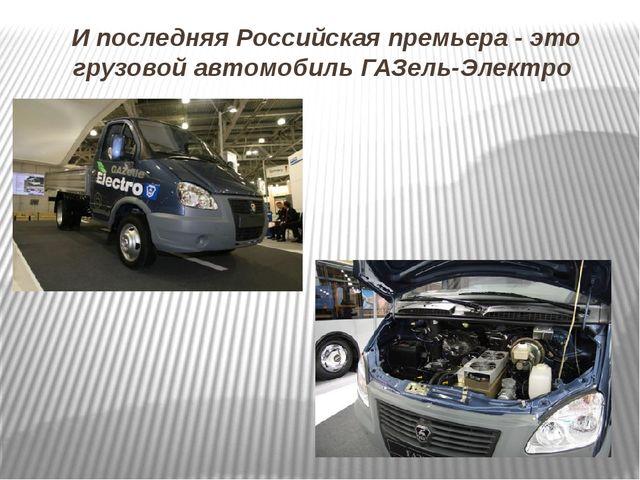И последняя Российская премьера - это грузовой автомобиль ГАЗель-Электро
