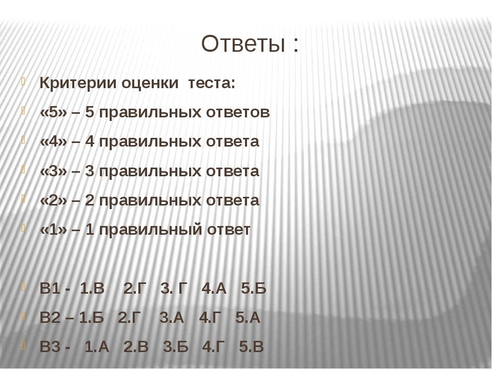 Ответы : Критерии оценки теста: «5» – 5 правильных ответов «4» – 4 правильных...