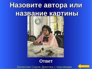 Назовите автора или название картины Ответ Валентин Серов Девочка с персиками