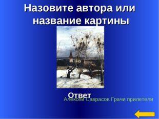 Назовите автора или название картины Ответ Алексей Саврасов Грачи прилетели