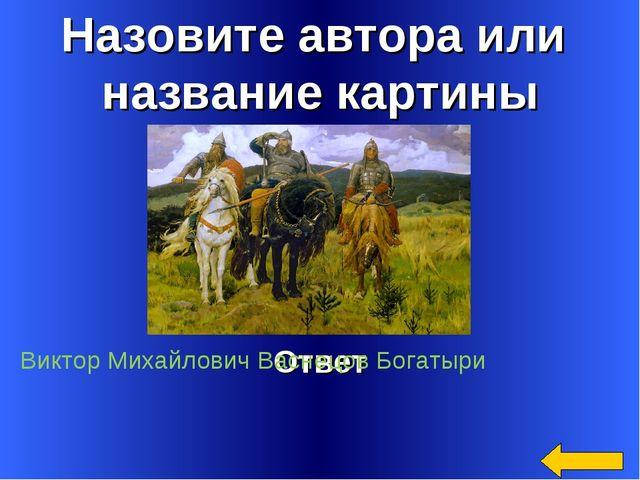 Назовите автора или название картины Ответ Виктор Михайлович Васнецов Богатыри