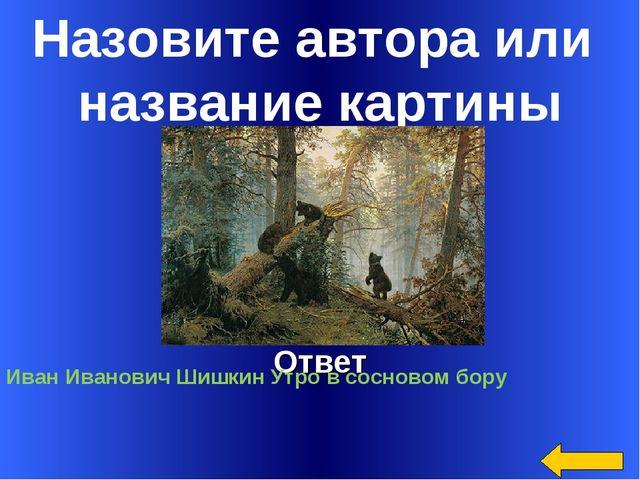 Назовите автора или название картины Ответ Иван Иванович Шишкин Утро в соснов...
