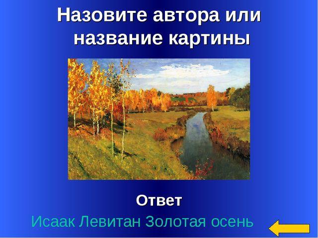 Назовите автора или название картины Ответ Исаак Левитан Золотая осень