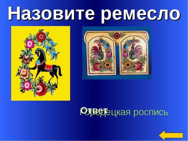 Назовите ремесло Ответ Городецкая роспись
