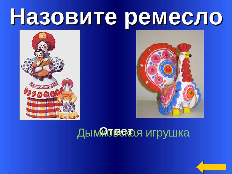 Назовите ремесло Ответ Дымковская игрушка
