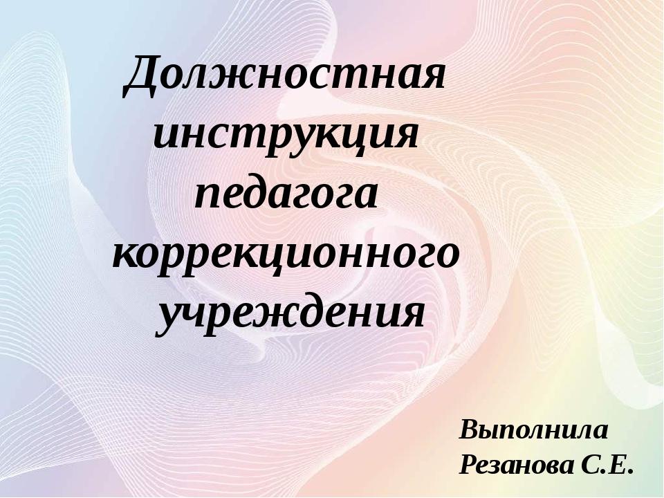 Выполнила Резанова С.Е. Должностная инструкция педагога коррекционного учрежд...