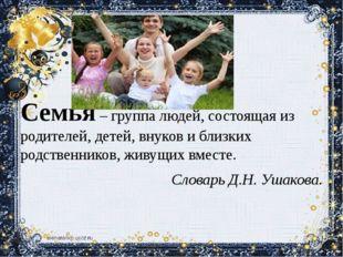 Семья – группа людей, состоящая из родителей, детей, внуков и близких родств