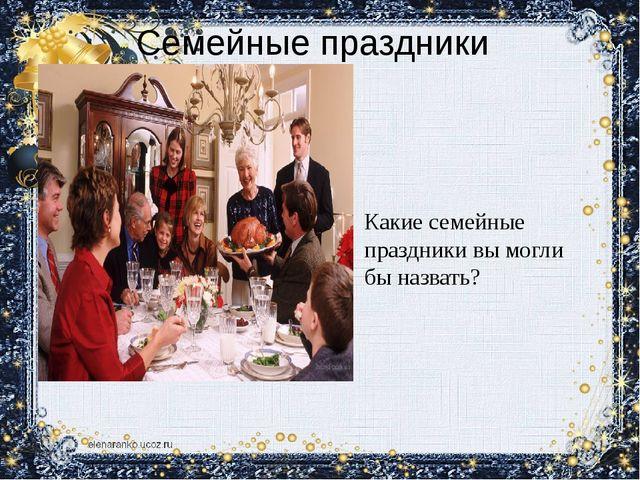 Семейные праздники Какие семейные праздники вы могли бы назвать?