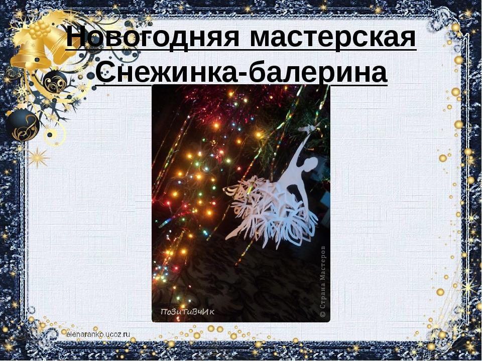 Новогодняя мастерская Снежинка-балерина