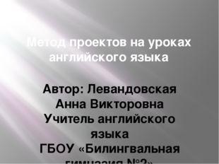 Метод проектов на уроках английского языка Автор: Левандовская Анна Викторовн