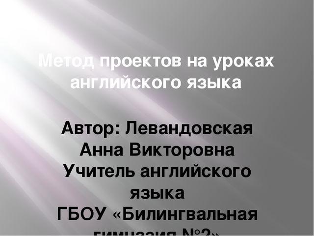 Метод проектов на уроках английского языка Автор: Левандовская Анна Викторовн...