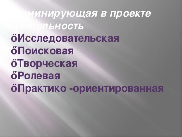 Доминирующая в проекте деятельность ♦Исследовательская ♦Поисковая ♦Творческая...