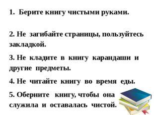 1. Берите книгу чистыми руками. 2. Не загибайте страницы, пользуйтесь закладк