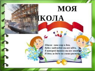 МОЯ ШКОЛА Школа - наш мир и дом, Куда с надеждой мы все идём, В которой друж