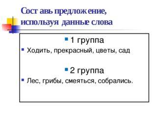 Составь предложение, используя данные слова 1 группа Ходить, прекрасный, цвет