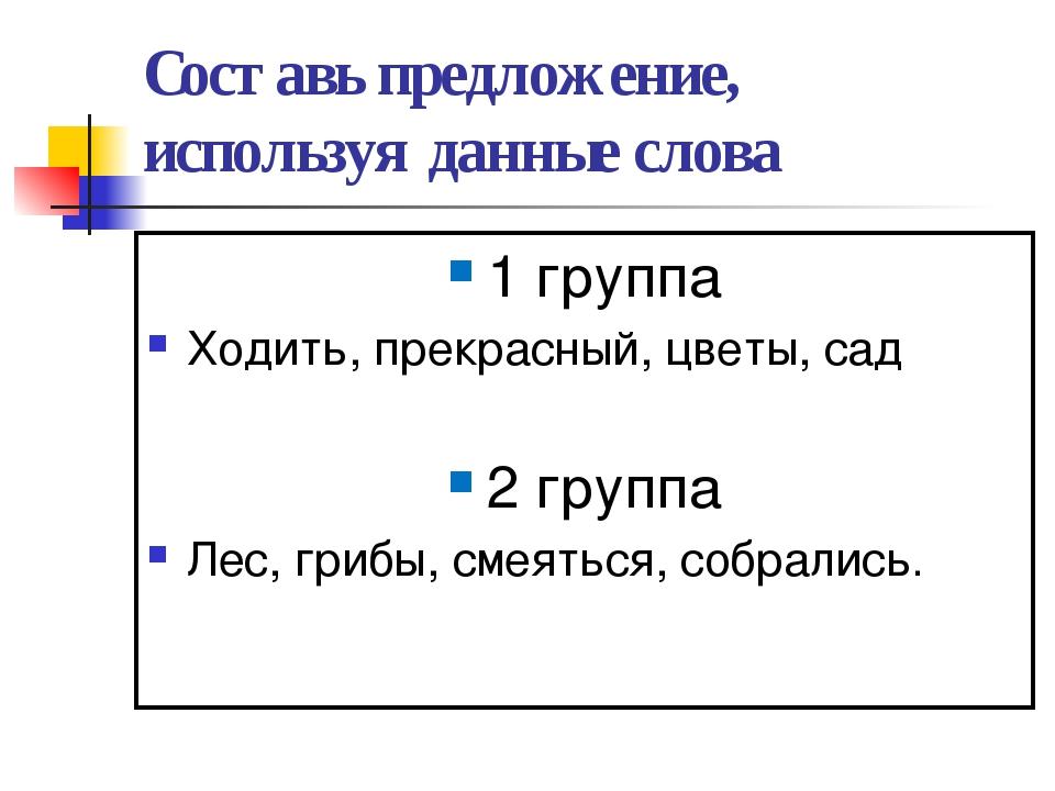 Составь предложение, используя данные слова 1 группа Ходить, прекрасный, цвет...