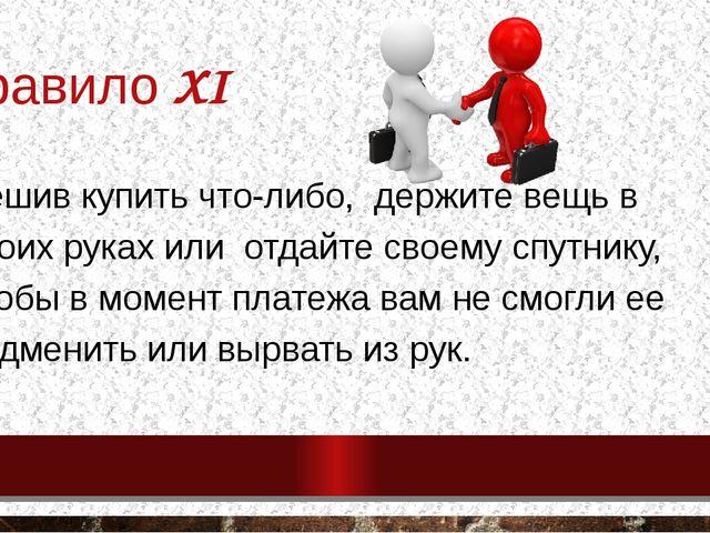 Правило XI Решив купить что-либо, держите вещь в своих руках или отдайте свое...