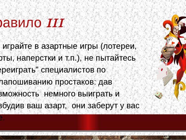 Правило III Не играйте в азартные игры (лотереи, карты, наперстки и т.п.), не...