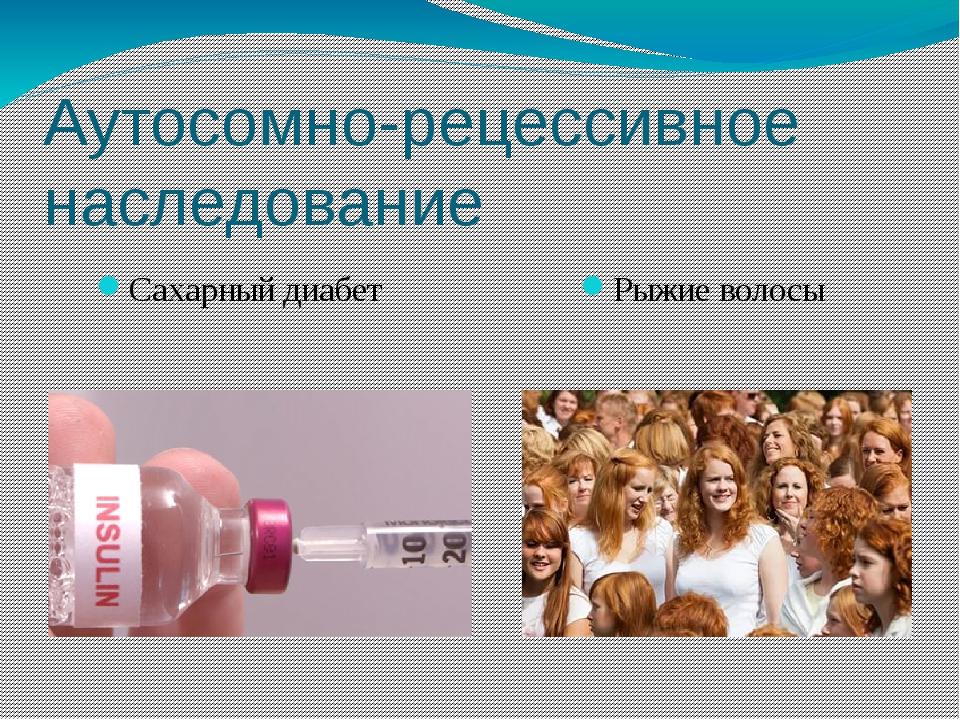 Аутосомно-рецессивное наследование Сахарный диабет Рыжие волосы