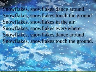 Snowflakes, snowflakes dance around. Snowflakes, snowflakes touch the ground