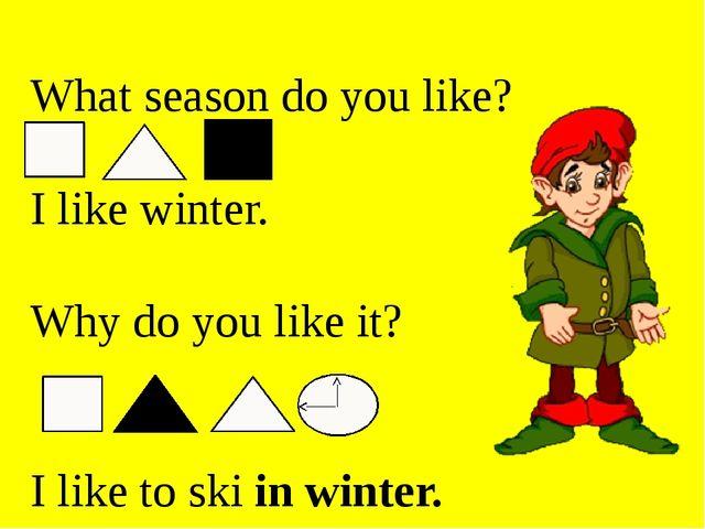 What season do you like? I like winter. Why do you like it? I like to ski in...