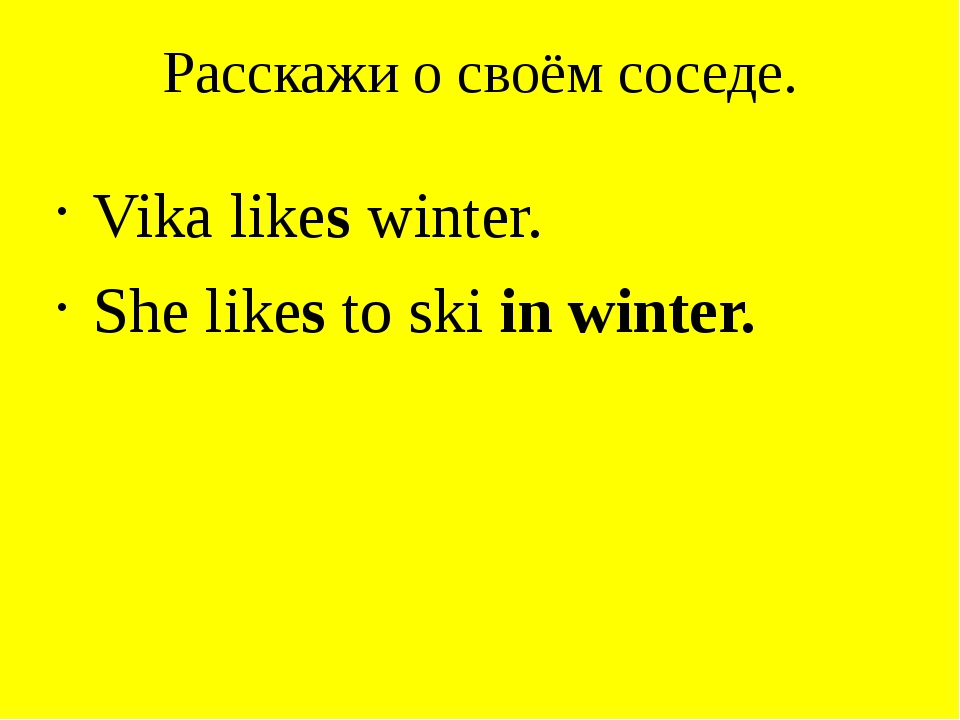 Расскажи о своём соседе. Vika likes winter. She likes to ski in winter.