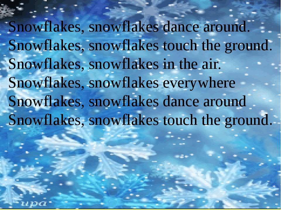 Snowflakes, snowflakes dance around. Snowflakes, snowflakes touch the ground...