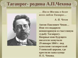Таганрог- родина А.П.Чехова … После Москвы я более всего люблю Таганрог… А.