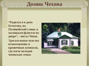 """Домик Чехова """"Родился я в доме Болотова, на Полицейской улице, в маленьком фл"""