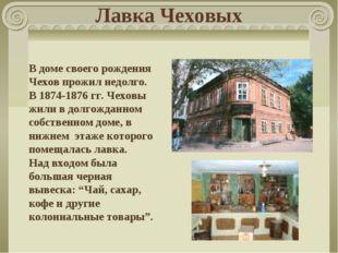 Лавка Чеховых В доме своего рождения Чехов прожил недолго. В 1874-1876 гг. Че