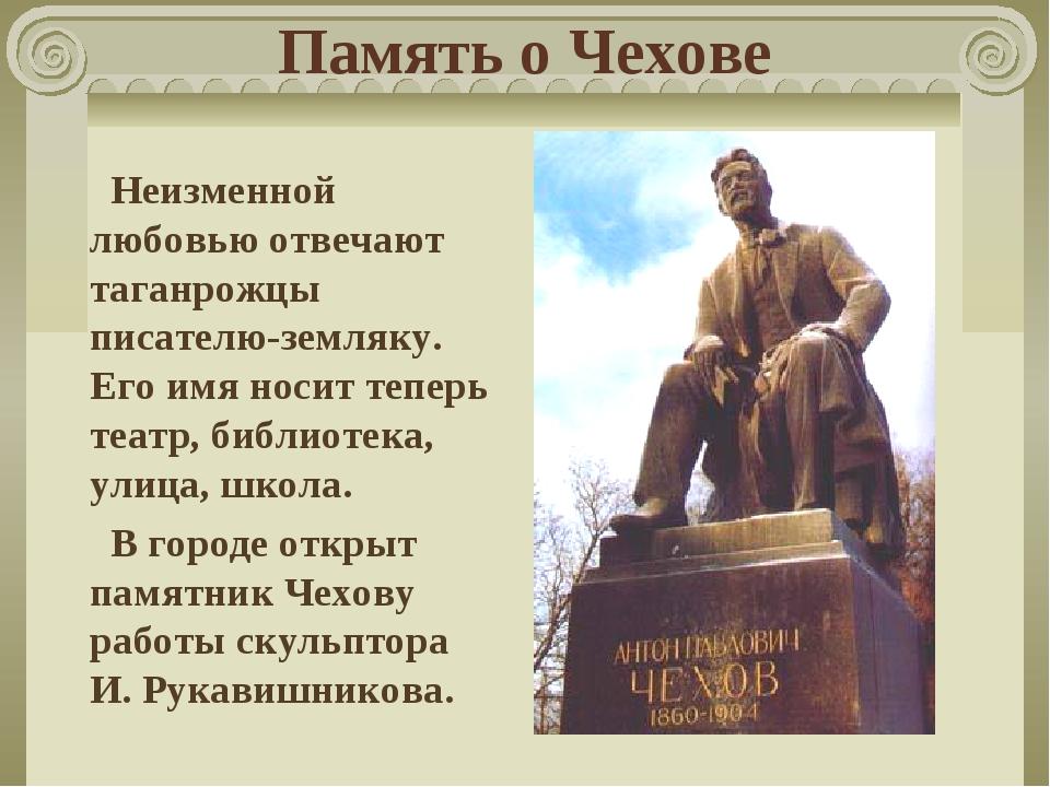Память о Чехове Неизменной любовью отвечают таганрожцы писателю-земляку. Его...