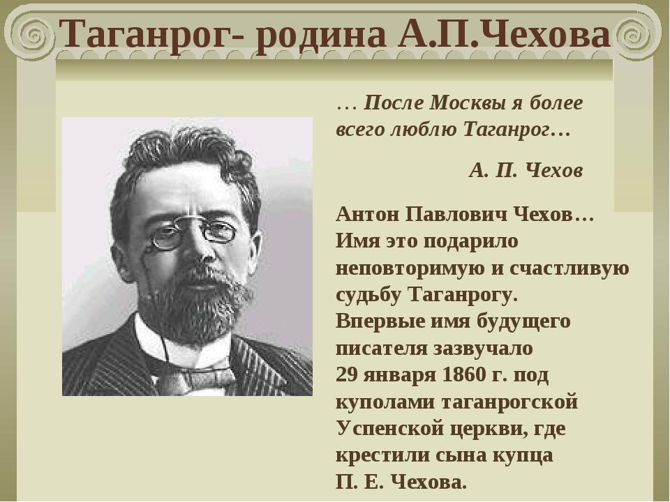 Таганрог- родина А.П.Чехова … После Москвы я более всего люблю Таганрог… А....