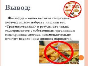 Вывод: Фаст-фуд – пища высококалорийная, поэтому можно набрать лишний вес. «Т