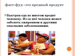 Быстрая еда во многом вредит человеку. Из-за неё человек может заболеть ожире