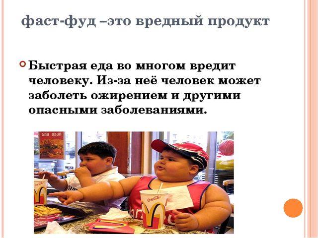 Быстрая еда во многом вредит человеку. Из-за неё человек может заболеть ожире...