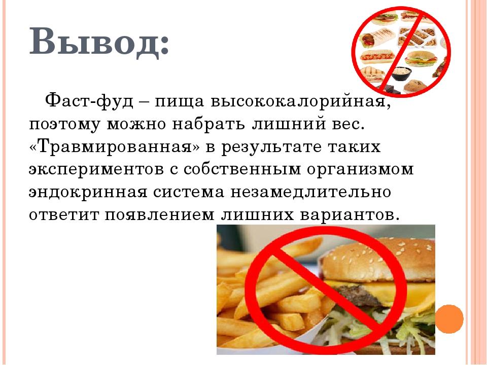 Вывод: Фаст-фуд – пища высококалорийная, поэтому можно набрать лишний вес. «Т...